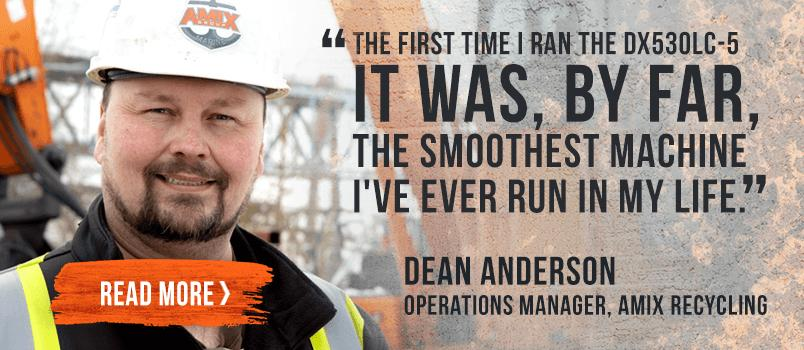 """The first time I ran the DX530LC-5 It was, by far, the smoothest machine I've ever run in my life"" Dean Anderson."