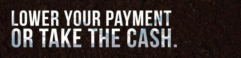 Lower your payment or take the cash