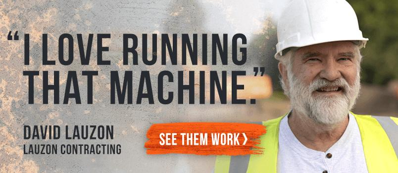 """I love running that machine"" David Lauzon- Lauzon Contracting"