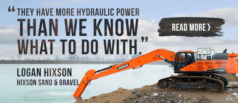The have more hydraulic power than we know what to do with. - Logan Hixson, Hixson Sand & Gravel. Read More >